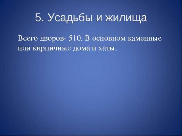 5. Усадьбы и жилища Всего дворов- 510. В основном каменные или кирпичные дом...