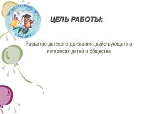 ЦЕЛЬ РАБОТЫ: Развитие детского движения, действующего в интересах детей и общ