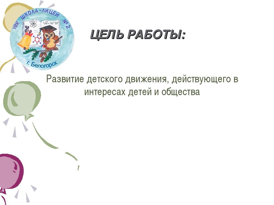 ЦЕЛЬ РАБОТЫ: Развитие детского движения, действующего в интересах детей и общ...