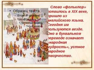 Слово «фольклор» появилось в XIX веке, пришло из английского языка. Сегодня