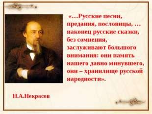 Н.А.Некрасов «…Русские песни, предания, пословицы, …наконец русские сказки,