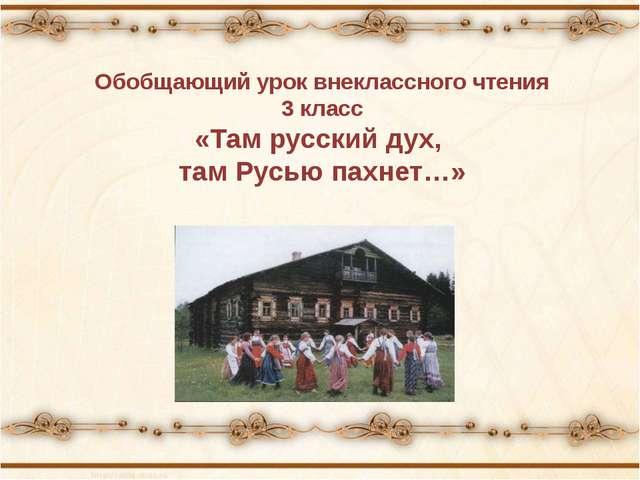 Обобщающий урок внеклассного чтения 3 класс «Там русский дух, там Русью пахне...