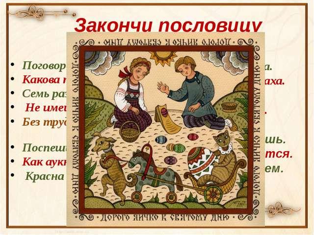 Закончи пословицу Поговорка - цветочек,… Какова пряха,… Семь раз отмерь - … Н...