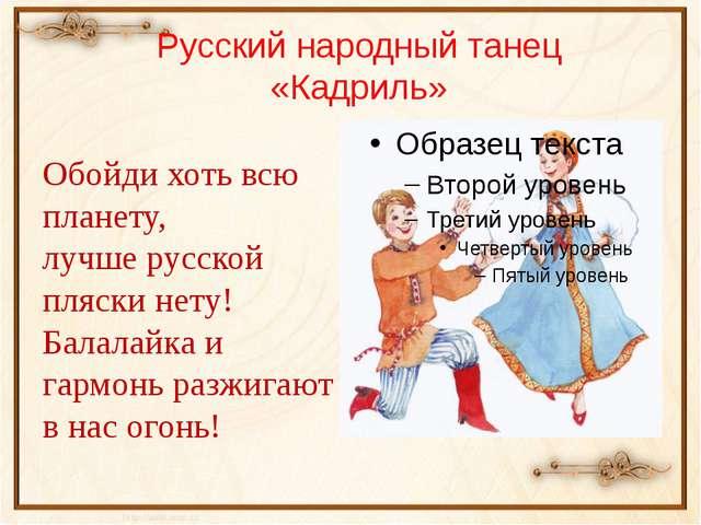 Русский народный танец «Кадриль» Обойди хоть всю планету, лучше русской пляск...