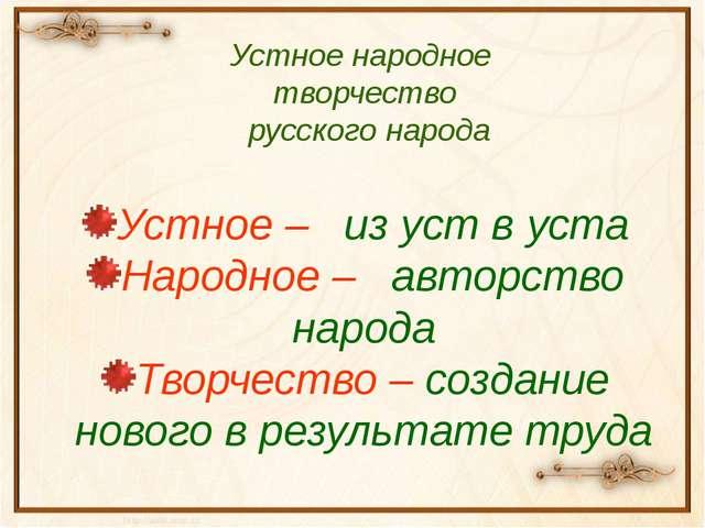 Устное народное творчество русского народа Устное – из уст в уста Народное –...