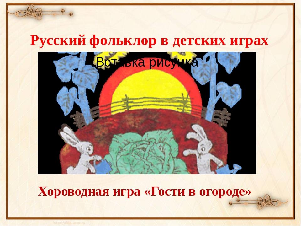 Русский фольклор в детских играх Хороводная игра «Гости в огороде»