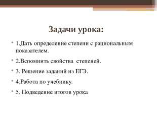 Задачи урока: 1.Дать определение степени с рациональным показателем. 2.Вспом