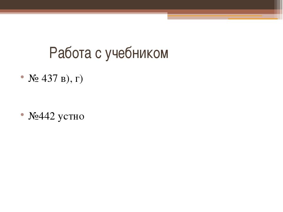 Работа с учебником № 437 в), г) №442 устно