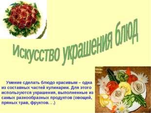 Умение сделать блюдо красивым – одна из составных частей кулинарии. Для этог