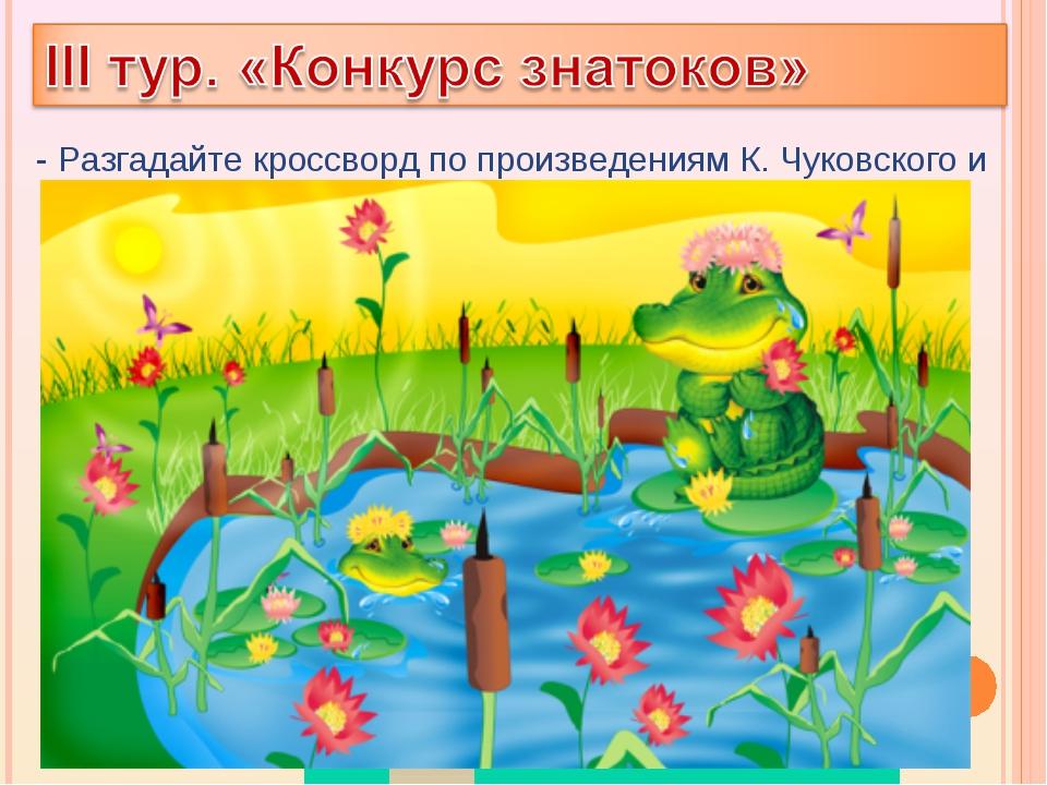 - Разгадайте кроссворд по произведениям К. Чуковского и узнаете, как называет...