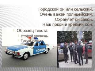 Городской он или сельский, Очень важен полицейский. Охраняет он закон, Наш по