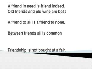A friend in need is friend indeed. Old friends and old wine are best. A frien