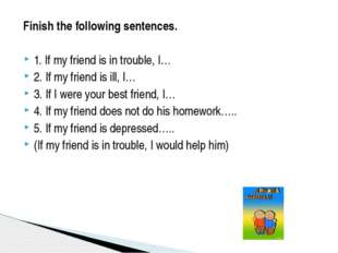 Finish the following sentences. 1. If my friend is in trouble, I… 2. If my f