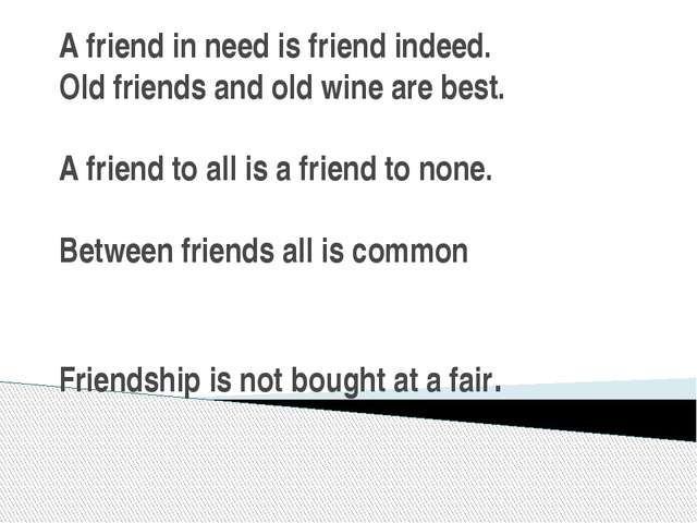 A friend in need is friend indeed. Old friends and old wine are best. A frien...