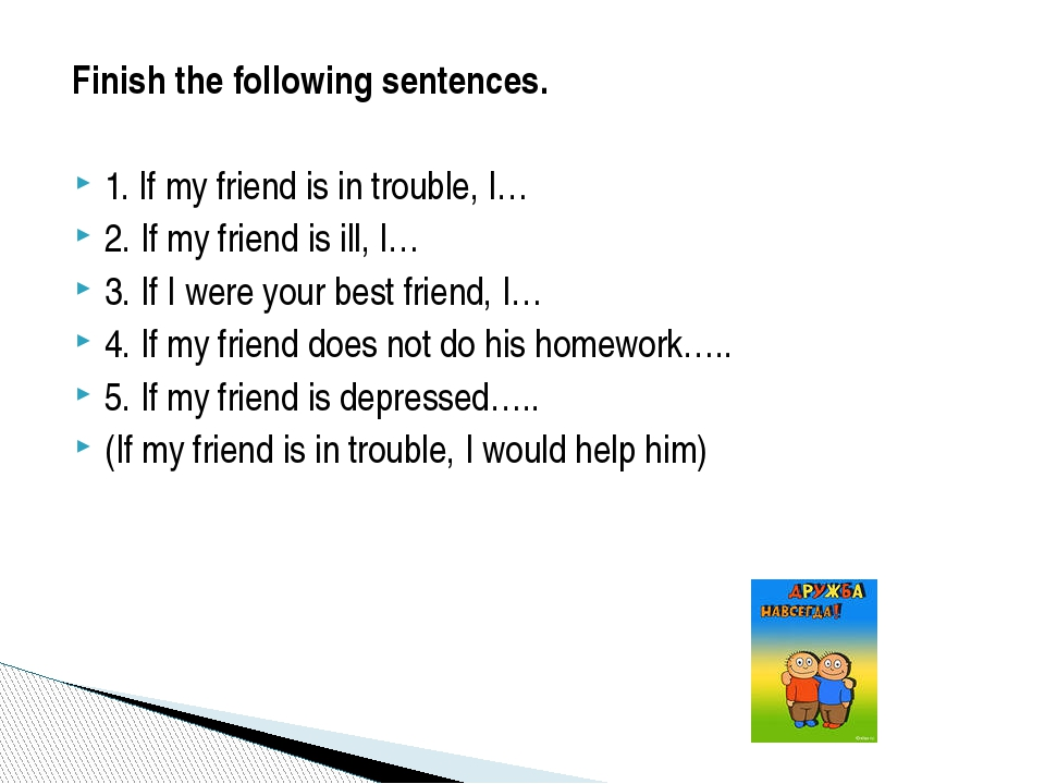 Finish the following sentences. 1. If my friend is in trouble, I… 2. If my f...