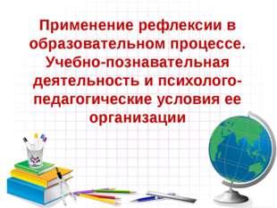 Применение рефлексии в образовательном процессе. Учебно-познавательная деятел