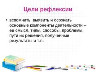 Цели рефлексии вспомнить, выявить и осознать основные компоненты деятельности