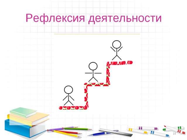 Рефлексия деятельности *