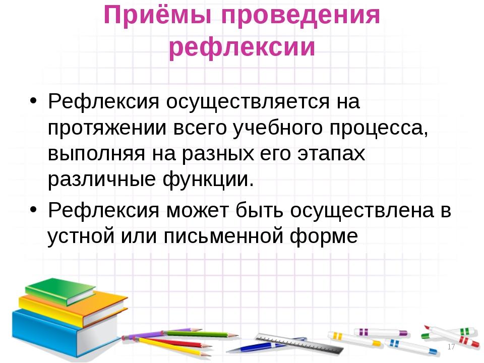 Приёмы проведения рефлексии Рефлексия осуществляется на протяжении всего учеб...