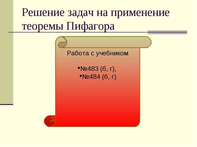 Решение задач на применение теоремы Пифагора Работа с учебником №483 (б, г),...