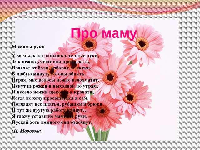 Про маму Мамины руки У мамы, как солнышко, теплые руки, Так нежно умеют они...