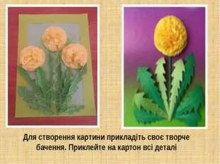 Для створення картини прикладіть своє творче бачення.Приклейте на картон всі