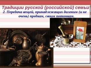 Традиции русской (российской) семьи 2. Передача вещей, принадлежащих далеким
