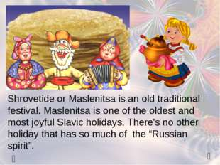   Shrovetide or Maslenitsa is an old traditional festival. Maslenitsa is on