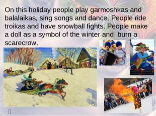   On this holiday people play garmoshkas and balalaikas, sing songs and dan