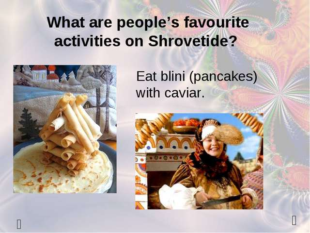   What are people's favourite activities on Shrovetide? Eat blini (pancakes...