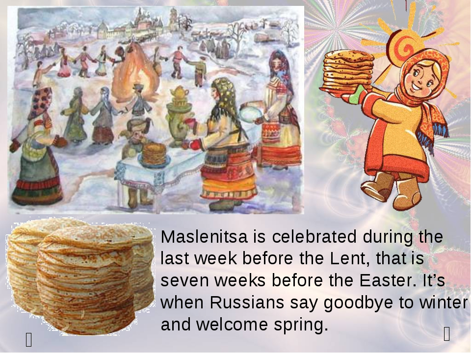   Maslenitsa is celebrated during the last week before the Lent, that is se...