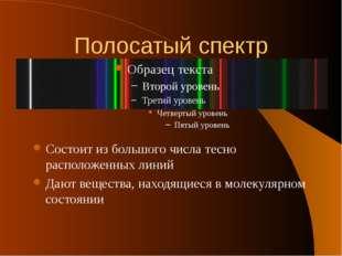 Полосатый спектр Состоит из большого числа тесно расположенных линий Дают вещ