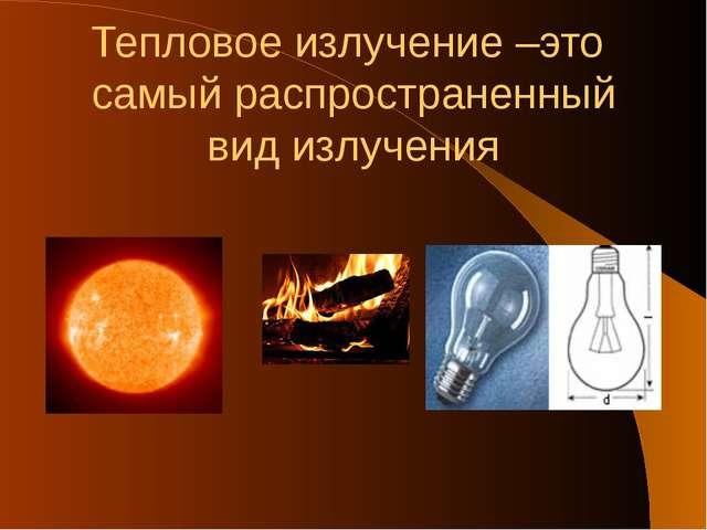 Тепловое излучение –это самый распространенный вид излучения
