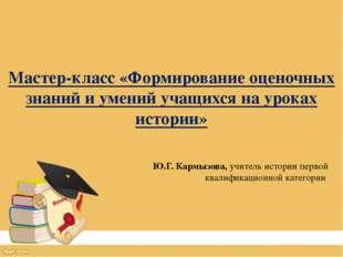 Мастер-класс «Формирование оценочных знаний и умений учащихся на уроках истор