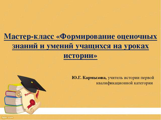 Мастер-класс «Формирование оценочных знаний и умений учащихся на уроках истор...