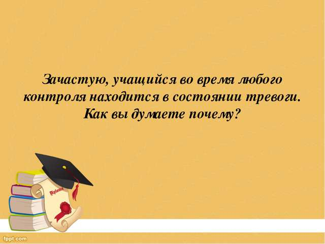Зачастую, учащийся во время любого контроля находится в состоянии тревоги. К...