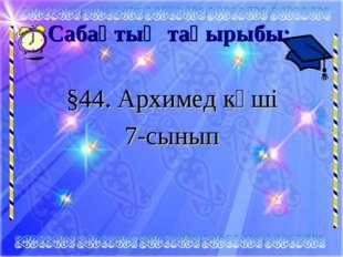 Сабақтың тақырыбы: §44. Архимед күші 7-сынып