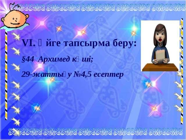 VI. Үйге тапсырма беру: §44 Архимед күші; 29-жаттығу №4,5 есептер