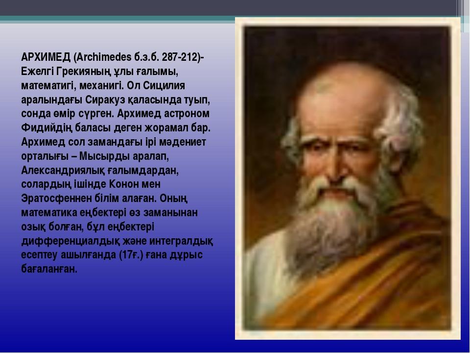 АРХИМЕД (Archimedes б.з.б. 287-212)- Ежелгі Грекияның ұлы ғалымы, математигі,...