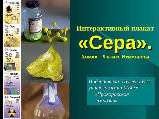 Интерактивный плакат «Сера». Химия. 9 класс Неметаллы Подготовила: Пуляева Е....