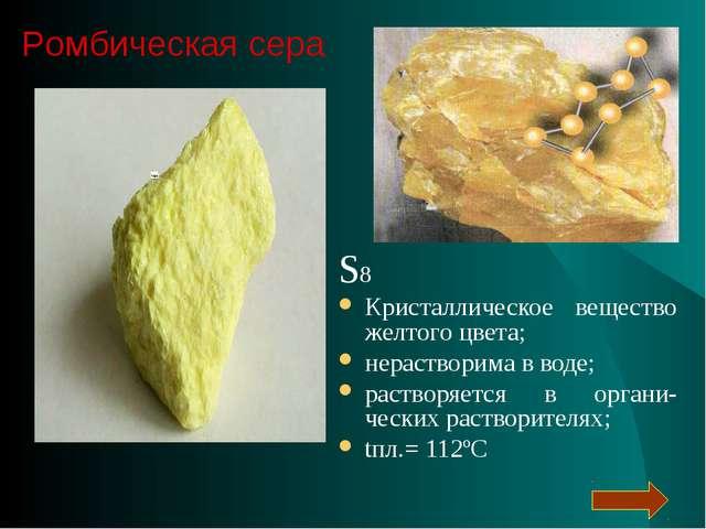 S8 Кристаллическое вещество желтого цвета; нерастворима в воде; растворяется...