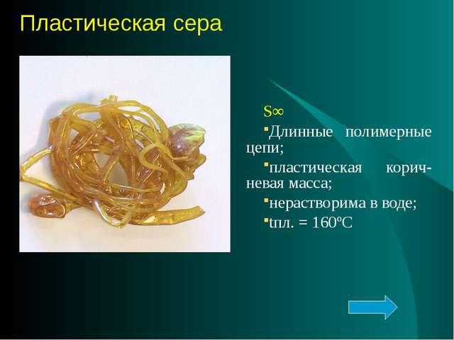S∞ Длинные полимерные цепи; пластическая корич-невая масса; нерастворима в во...