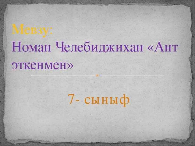 7- сыныф Мевзу: Номан Челебиджихан «Ант эткенмен»