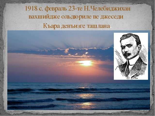 1918 с. февраль 23-те Н.Челебиджихан вахшийдже ольдюриле ве джеседи Къара де...