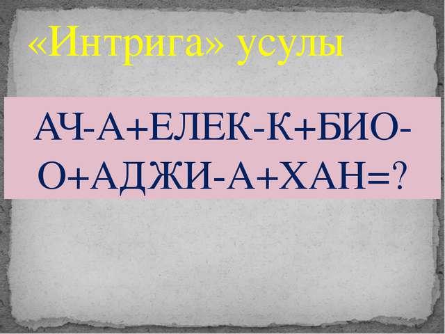 «Интрига» усулы АЧ-А+ЕЛЕК-К+БИО-О+АДЖИ-А+ХАН=?