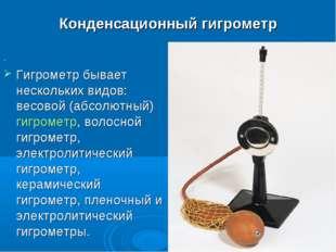 Конденсационный гигрометр . Гигрометр бывает нескольких видов: весовой (абсол