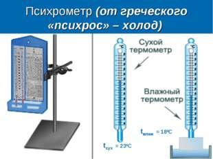 Психрометр (от греческого «психрос» – холод) tсух = 230С tвлаж = 180С