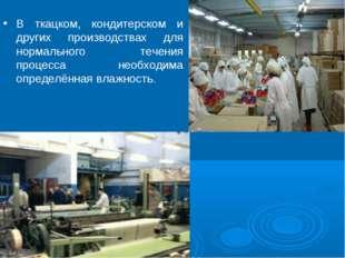 В ткацком, кондитерском и других производствах для нормального течения процес