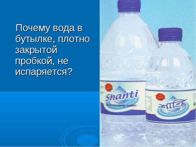 Почему вода в бутылке, плотно закрытой пробкой, не испаряется?