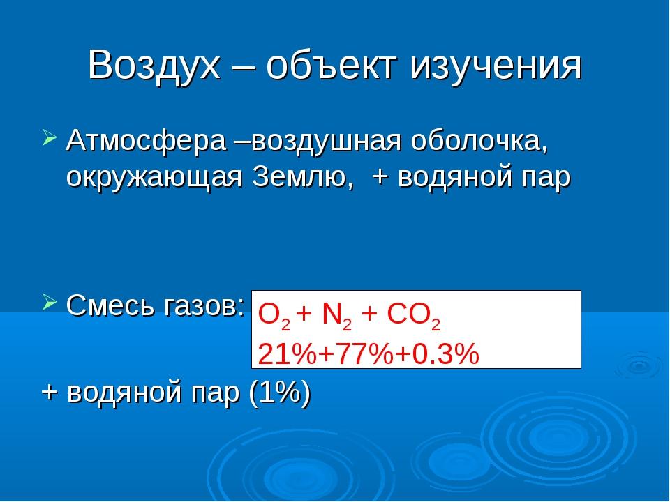 Воздух – объект изучения Атмосфера –воздушная оболочка, окружающая Землю, + в...